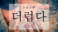 韓国語で「汚い」の【더럽다(トロプダ)】の活用や発音・例文は?タメ語で覚えよう!