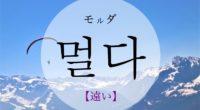 韓国語で「遠い」の【멀다(モルダ)】の活用や発音・例文は?タメ語で覚えよう!