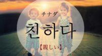 韓国語で「親しい」の【친하다(チナダ)】の活用や発音・例文は?タメ語で覚えよう!