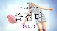 韓国語で「楽しい」の【즐겁다(チュルゴプタ)】の活用や発音・例文は?タメ語で覚えよう!