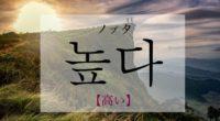 韓国語で「高い」の【높다(ノプタ)】の活用や発音・例文は?タメ語で覚えよう!