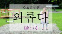 韓国語で「寂しい」の【외롭다(ウェロプタ)】の活用や発音・例文は?タメ語で覚えよう!
