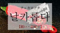 韓国語で「鋭い・鋭敏だ」の【날카롭다(ナルカロプタ)】の活用や発音・例文は?