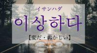 韓国語で「変だ・おかしい」の【이상하다(イサンハダ)】の活用や発音・例文は?