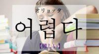 韓国語で「難しい」の【어렵다(オリョプタ)】の活用や発音・例文は?タメ語で覚えよう!