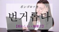 韓国語で「煩わしい」の【번거롭다(ポンゴロプタ)】の活用や発音・例文は?
