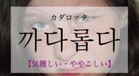 韓国語で「気難しい・ややこしい」の【까다롭다(カダロプタ)】の活用や発音・例文は?
