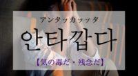韓国語で「残念だ・気の毒だ」の【안타깝다(アンタッカプタ)】の活用や発音・例文は?