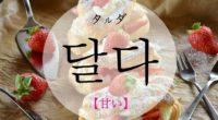 韓国語で「甘い」の【달다(タルダ)】の活用や発音・例文は?タメ語で覚えよう!
