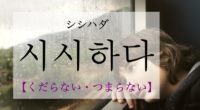 韓国語で「くだらない・つまらない」の【시시하다(シシハダ)】の活用や発音・例文は?