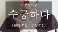 韓国語で「納得する・うなずく」の【수긍하다(スグンハダ)】をタメ語で覚えよう!