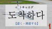 韓国語で「着く・到着する」の【도착하다(トチャカダ)】をタメ語で覚えよう!