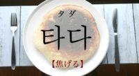 韓国語で「焦げる」の【타다(タダ)】の意味や発音・例文は?