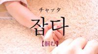 韓国語で「掴む」の【잡다(チャプタ)】の意味・例文は?タメ語で覚えよう!