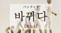 韓国語で「変わる」の【바뀌다(パックィダ)】の意味や発音は?タメ語で覚えよう!