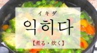 韓国語で「煮る・炊く」の【익히다(イキダ)】の意味や発音・例文は?