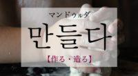 韓国語で「作る・造る」の【만들다(マンドゥルダ)】をタメ語で覚えよう!
