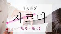 韓国語で「切る・断つ」の【자르다(チャルダ)】の意味や発音・例文は?