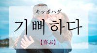 韓国語で「喜ぶ」の【기뻐하다(キッポハダ)】の意味や発音・例文は?タメ語で覚えよう!
