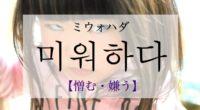韓国語で「憎む・嫌う」の【미워하다(ミウォハダ)】の意味や発音・例文は?タメ語で覚えよう!