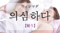 韓国語で「疑う」の【의심하다(ウィシマダ)】の意味や発音・例文は?タメ語で覚えよう!
