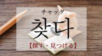 韓国語で「探す・見つける」の【찾다(チャッタ)】をタメ語で覚えよう!