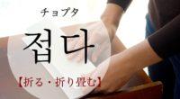 韓国語で「折る・折り畳む」の【접다(チョプタ)】をタメ語で覚えよう!