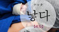 韓国語で「産む」の【낳다(ナッタ)】の意味や例文・発音は?タメ語で覚えよう!