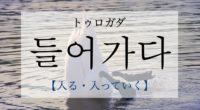 韓国語で「入る・入っていく」の【들어가다(トゥロガダ)】を活用や発音・例文は?