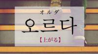 韓国語で「上がる」の【오르다(オルダ)】をタメ語で覚えよう!