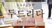 韓国語で「叩く・打つ」の【두드리다(トゥドゥリダ)】をタメ語で覚えよう!