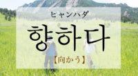 韓国語で「向かう」の【향하다(ヒャンハダ)】の意味や発音・例文は?タメ語で覚えよう!