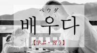 韓国語で「学ぶ・習う」の【배우다(ペウダ)】をタメ語で覚えよう!
