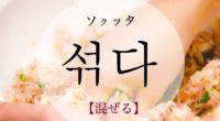 韓国語で「混ぜる」の【섞다(ソクッタ)】の意味や発音・例文は?