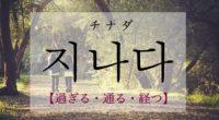 韓国語で「過ぎる・通る・経つ」の【지나다(チナダ)】をタメ語で覚えよう!