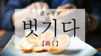 韓国語で「剥く」の【벗기다(ポッキダ)】の意味や発音・例文は?