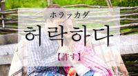 韓国語で「許す」の【허락하다(ホラッカダ)】の意味や例文・発音は?
