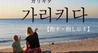 韓国語で「指す・指し示す」の【가리키다(カリキダ)】をタメ語で覚えよう!