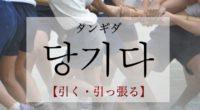 韓国語で「引く・引っ張る」の【당기다(タンギダ)】をタメ語で覚えよう!