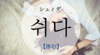韓国語で「休む」の【쉬다(シュィダ)】の意味や発音・例文は?