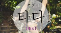 韓国語で「乗る(のる)」の【타다(タダ)】をタメ語で覚えよう!