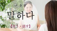 韓国語で「言う・話す」の【말하다(マラダ)】の意味や発音・例文は?
