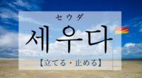韓国語で「止める・立てる」の【세우다(セウダ)】をタメ語で覚えよう!