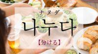 韓国語で「分ける」の【나누다(ナヌダ)】の意味や発音・例文は?