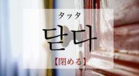 韓国語で「閉める」の【닫다(タッタ)】の意味・活用や例文は?タメ語で覚えよう!