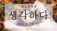 韓国語で「考える・思う」の【생각하다(センガカダ)】の意味や発音・例文は?タメ語で覚えよう!
