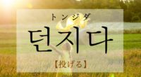 韓国語で「投げる」の【던지다(トンジダ)】をタメ語で覚えよう!