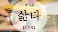 韓国語で「茹でる」の【삶다(サムタ)】の意味や発音・例文は?