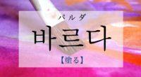韓国語で「塗る」の【바르다(パルダ)】の意味・活用や例文は?