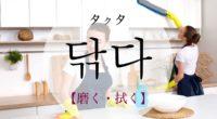 韓国語で「磨く・拭く」の【닦다(タクタ)】の意味や発音・例文は?